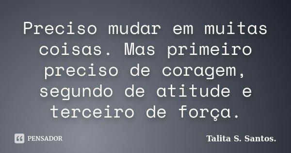 Frases Mudar é Preciso: Preciso Mudar Em Muitas Coisas. Mas... Talita S. Santos