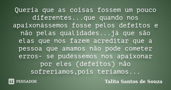 Queria que as coisas fossem um pouco diferentes...que quando nos apaixonássemos fosse pelos defeitos e não pelas qualidades...já que são elas que nos fazem acre... Frase de Talita Santos de Souza.