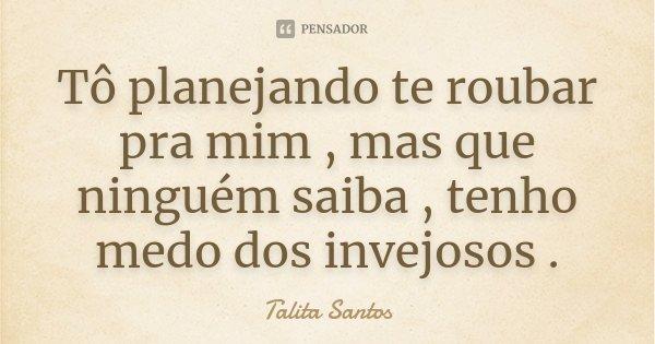 Tô planejando te roubar pra mim , mas que ninguém saiba , tenho medo dos invejosos .... Frase de Talita Santos.