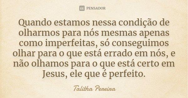 Quando estamos nessa condição de olharmos para nós mesmas apenas como imperfeitas, só conseguimos olhar para o que está errado em nós, e não olhamos para o que ... Frase de Talitha Pereira.