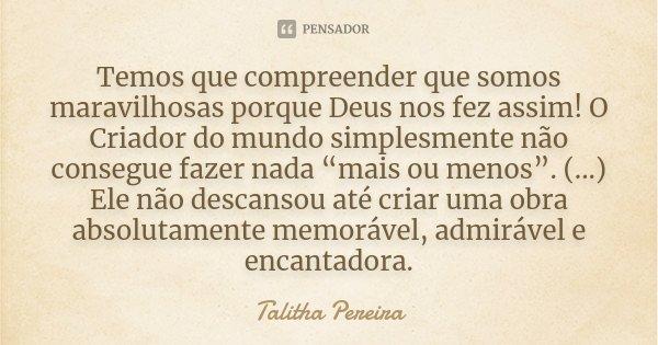 """Temos que compreender que somos maravilhosas porque Deus nos fez assim! O Criador do mundo simplesmente não consegue fazer nada """"mais ou menos"""". (...) Ele não d... Frase de Talitha Pereira."""