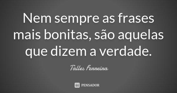 Nem sempre as frases mais bonitas, são aquelas que dizem a verdade.... Frase de Talles Ferreira.