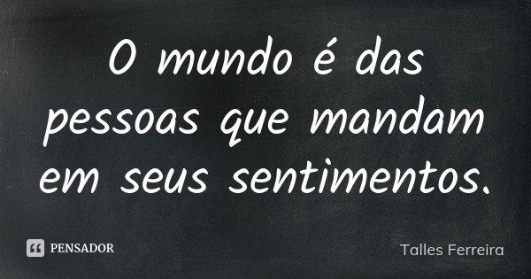 O mundo é das pessoas que mandam em seus sentimentos.... Frase de Talles Ferreira.