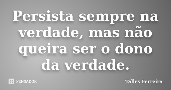 Persista sempre na verdade, mas não queira ser o dono da verdade.... Frase de Talles Ferreira.
