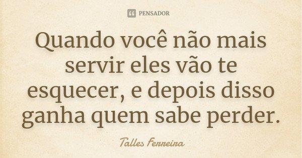 Quando você não mais servir eles vão te esquecer, e depois disso ganha quem sabe perder.... Frase de Talles Ferreira.