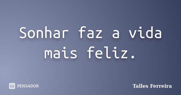 Sonhar faz a vida mais feliz.... Frase de Talles Ferreira.