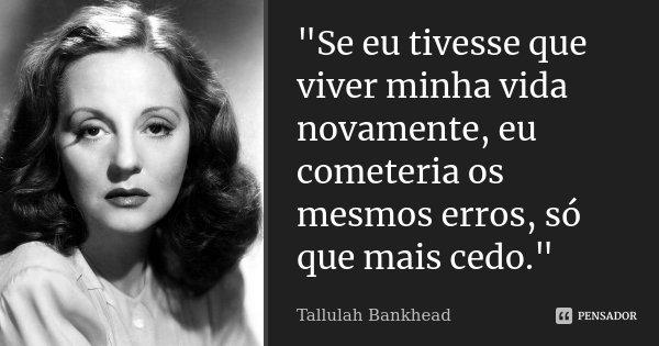 """""""Se eu tivesse que viver minha vida novamente, eu cometeria os mesmos erros, só que mais cedo.""""... Frase de (Tallulah Bankhead)."""