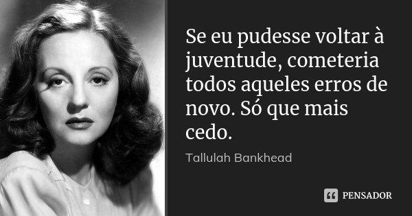 Se eu pudesse voltar à juventude, cometeria todos aqueles erros de novo. Só que mais cedo.... Frase de Tallulah Bankhead.