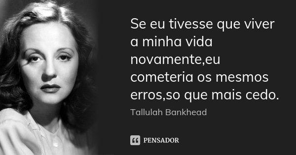 Se eu tivesse que viver a minha vida novamente,eu cometeria os mesmos erros,so que mais cedo.... Frase de Tallulah Bankhead.