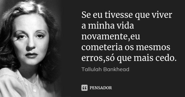 Se eu tivesse que viver a minha vida novamente,eu cometeria os mesmos erros,só que mais cedo.... Frase de Tallulah Bankhead.