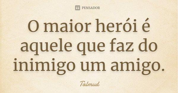 O maior herói é aquele que faz do inimigo um amigo.... Frase de Talmud.