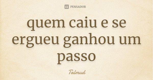 quem caiu e se ergueu ganhou um passo... Frase de Talmud.