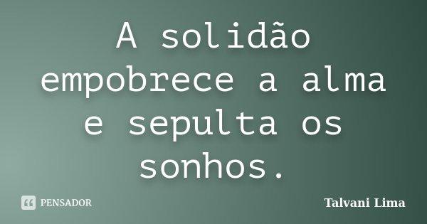 A solidão empobrece a alma e sepulta os sonhos.... Frase de Talvani Lima.