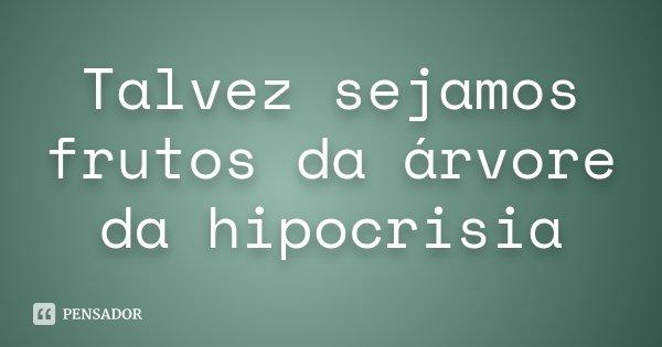 Talvez sejamos frutos da árvore da hipocrisia... Frase de Desconhecido.