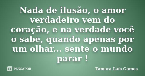 Nada de ilusão, o amor verdadeiro vem do coração, e na verdade você o sabe, quando apenas por um olhar... sente o mundo parar !... Frase de Tamara Laís Gomes.