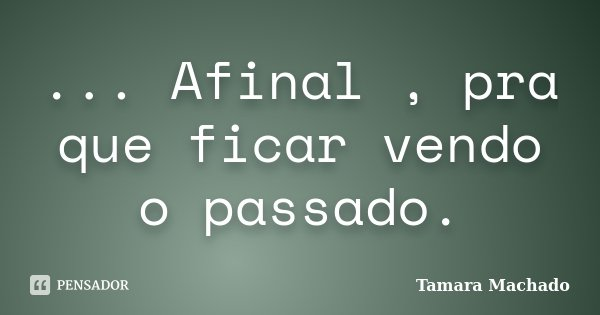 ... Afinal , pra que ficar vendo o passado.... Frase de Tamara Machado.