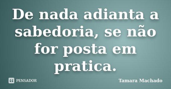 De nada adianta a sabedoria, se não for posta em pratica.... Frase de Tamara Machado.