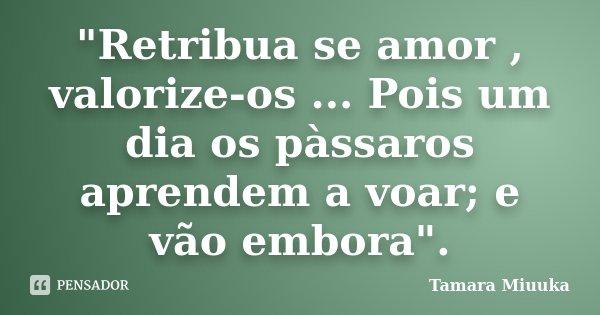 """""""Retribua se amor , valorize-os ... Pois um dia os pàssaros aprendem a voar; e vão embora"""".... Frase de Tamara Miuuka."""