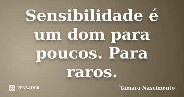 Sensibilidade é um dom para poucos. Para raros.... Frase de Tamara Nascimento.