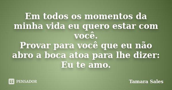 Em todos os momentos da minha vida eu quero estar com você. Provar para você que eu não abro a boca atoa para lhe dizer: Eu te amo.... Frase de Tamara Sales..