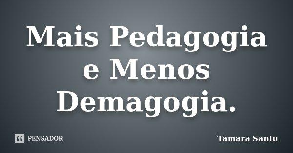 Mais Pedagogia e Menos Demagogia.... Frase de Tamara Santu.