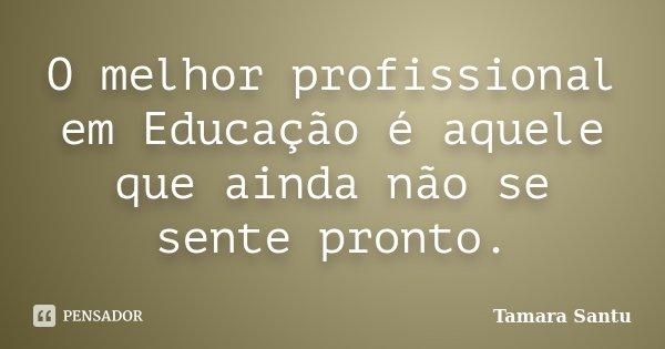 O melhor profissional em Educação é aquele que ainda não se sente pronto.... Frase de Tamara Santu.