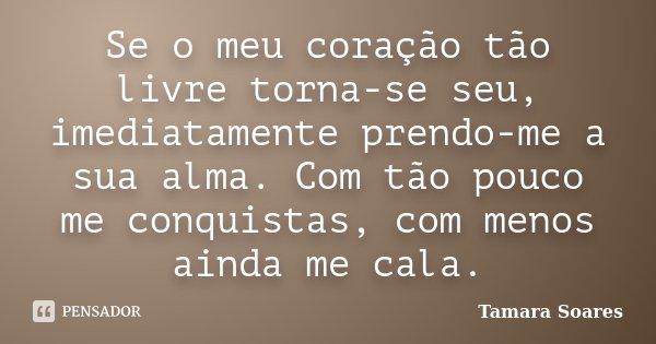 Se o meu coração tão livre torna-se seu, imediatamente prendo-me a sua alma. Com tão pouco me conquistas, com menos ainda me cala.... Frase de Tamara Soares.