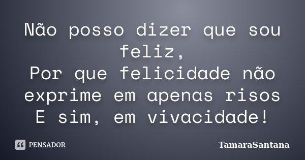 Não posso dizer que sou feliz, Por que felicidade não exprime em apenas risos E sim, em vivacidade!... Frase de TamaraSantana.