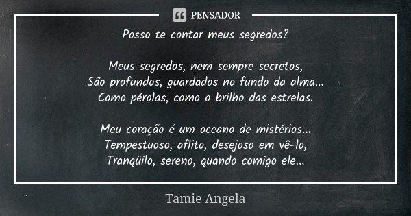 Posso te contar meus segredos? Meus segredos, nem sempre secretos, São profundos, guardados no fundo da alma... Como pérolas, como o brilho das estrelas. Meu co... Frase de Tamie Angela.