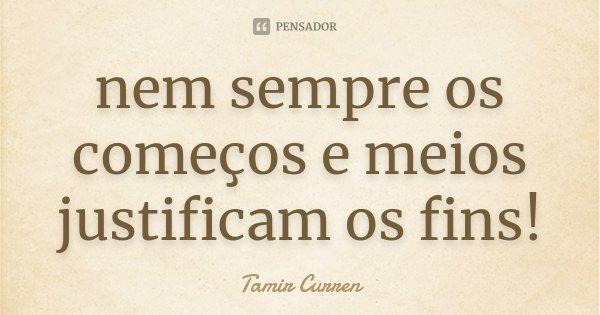 nem sempre os começos e meios justificam os fins!... Frase de Tamir Curren.