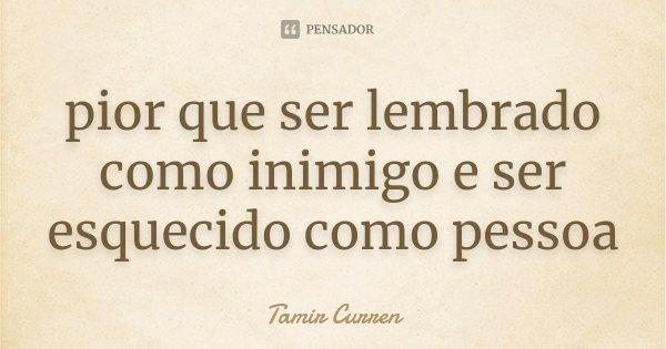 pior que ser lembrado como inimigo e ser esquecido como pessoa... Frase de Tamir Curren.