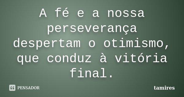 A fé e a nossa perseverança despertam o otimismo, que conduz à vitória final.... Frase de tamires.