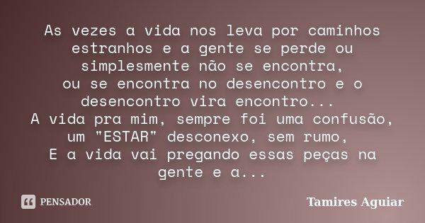 As vezes a vida nos leva por caminhos estranhos e a gente se perde ou simplesmente não se encontra, ou se encontra no desencontro e o desencontro vira encontro.... Frase de Tamires Aguiar.