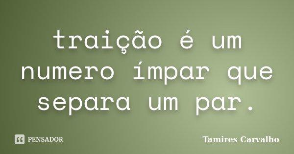 traição é um numero ímpar que separa um par.... Frase de Tamires Carvalho.