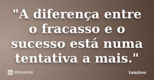 """""""A diferença entre o fracasso e o sucesso está numa tentativa a mais.""""... Frase de tamires."""