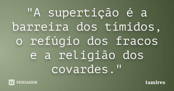 """""""A supertição é a barreira dos tímidos, o refúgio dos fracos e a religião dos covardes.""""... Frase de tamires."""
