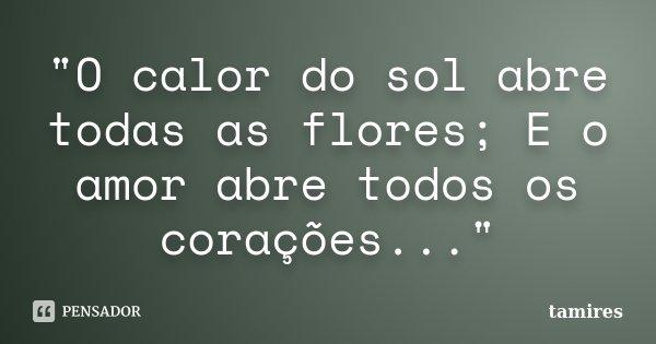 """""""O calor do sol abre todas as flores; E o amor abre todos os corações...""""... Frase de tamires."""