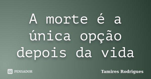 A morte é a única opção depois da vida... Frase de Tamires Rodrigues.