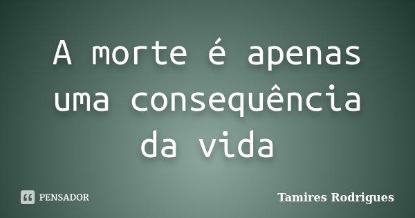 A morte é apenas uma consequência da vida... Frase de Tamires Rodrigues.