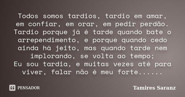 Todos somos tardios, tardio em amar, em confiar, em orar, em pedir perdão. Tardio porque já é tarde quando bate o arrependimento, e porque quando cedo ainda há ... Frase de Tamires Saranz.
