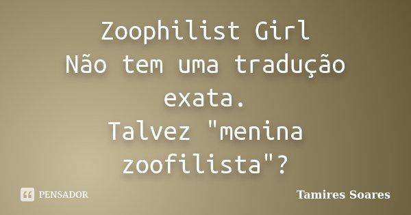 """Zoophilist Girl Não tem uma tradução exata. Talvez """"menina zoofilista""""?... Frase de Tamires Soares."""