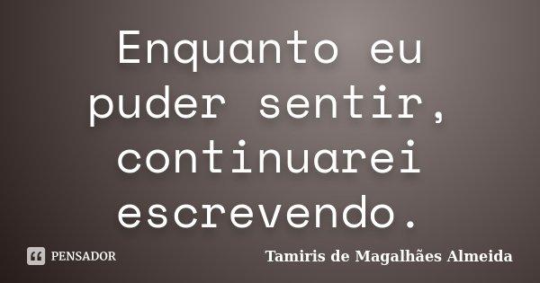 Enquanto eu puder sentir, continuarei escrevendo.... Frase de Tamiris de Magalhães Almeida.