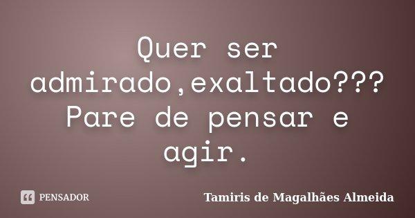 Quer ser admirado,exaltado???Pare de pensar e agir.... Frase de Tamiris de Magalhães Almeida.