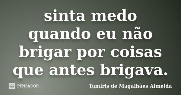sinta medo quando eu não brigar por coisas que antes brigava.... Frase de Tamiris de Magalhães Almeida.