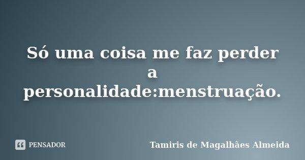 Só uma coisa me faz perder a personalidade:menstruação.... Frase de Tamiris de Magalhães Almeida.