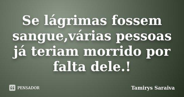 Se lágrimas fossem sangue,várias pessoas já teriam morrido por falta dele.!... Frase de Tamirys Saraiva.