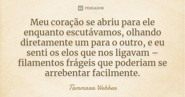 Meu coração se abriu para ele enquanto escutávamos, olhando diretamente um para o outro, e eu senti os elos que nos ligavam – filamentos frágeis que poderiam se... Frase de Tammara Webber.