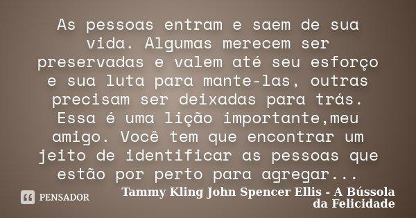 As pessoas entram e saem de sua vida. Algumas merecem ser preservadas e valem até seu esforço e sua luta para mante-las, outras precisam ser deixadas para trás.... Frase de Tammy Kling John Spencer Ellis - A Bússola da Felicidade.