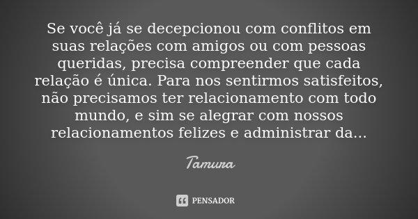 Se você já se decepcionou com conflitos em suas relações com amigos ou com pessoas queridas, precisa compreender que cada relação é única. Para nos sentirmos sa... Frase de Tamura.