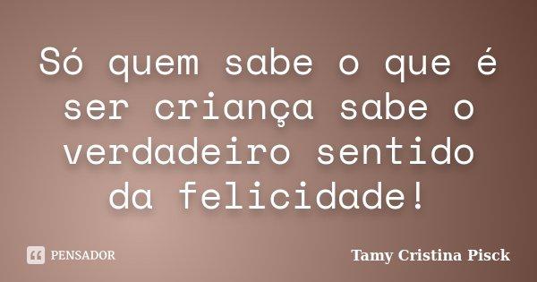 Só quem sabe o que é ser criança, sabe o verdadeiro sentido da felicidade!... Frase de Tamy Cristina Pisck.